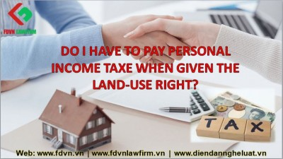 DO I HAVE TO PAY PERSONAL INCOME TAXE WHEN GIVEN THE LAND-USE RIGHT?
